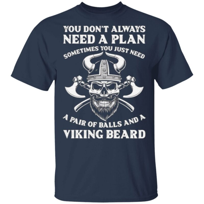 You Don't Always Need A Plan Sometimes You Just Need Viking Beard T Shirt