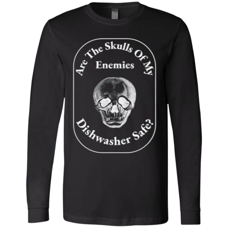 Are The Skulls Of My Enemies Dishwasher Safe T Shirt