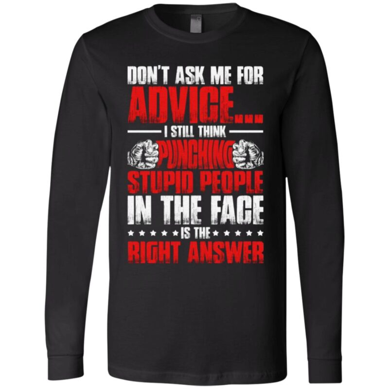 Don't Ask Me for Advice I Still Think Punching Stupid People in The Face is The Right Answer T-Shirt