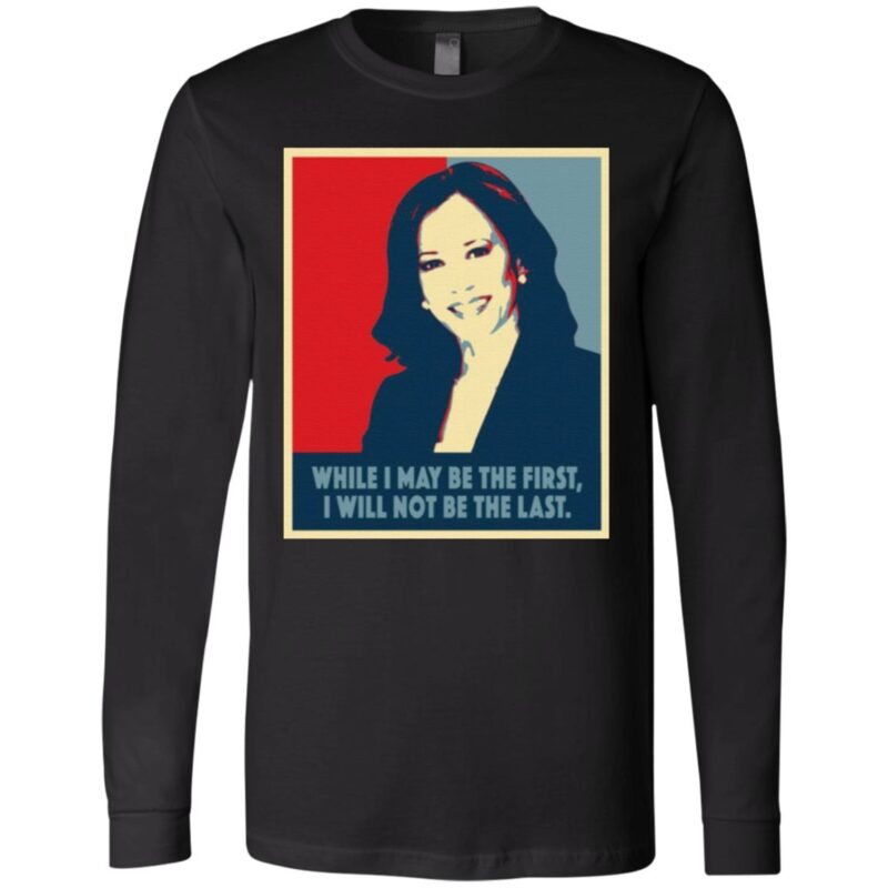Kamala Harris While I May Be The First Will Not Be The Last T-Shirt