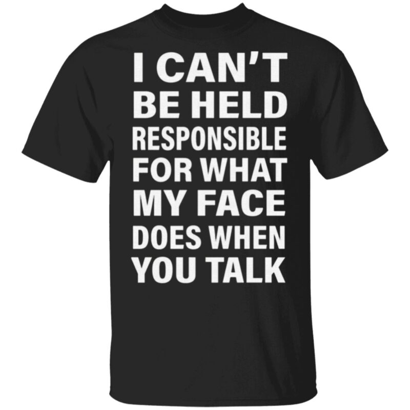 I Can't Be Held Responsible For What My Face Does When You Talk T Shirt
