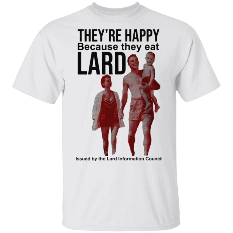 They're Happy Because They Eat Lard T Shirt