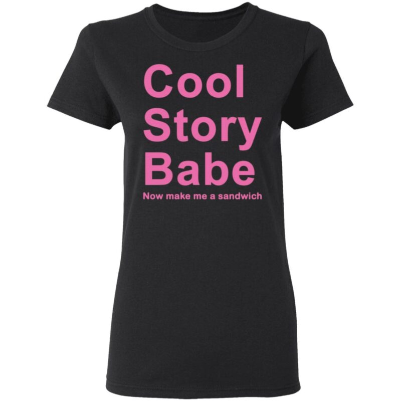 Cool Story Babe Now Make Me A Sandwich T-Shirt