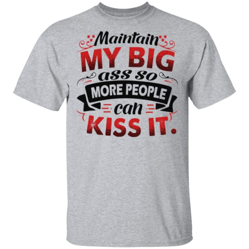 Maintain My Big Ass So More People Can Kiss It Funny T-Shirt