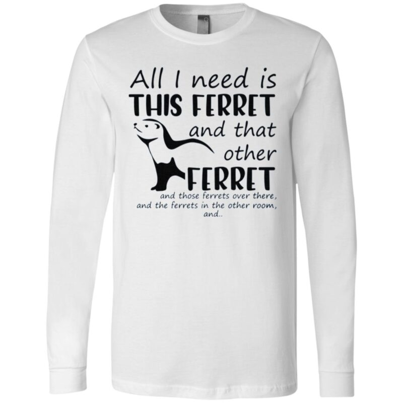 All I Need Is This Ferret And That Other Ferret T Shirt