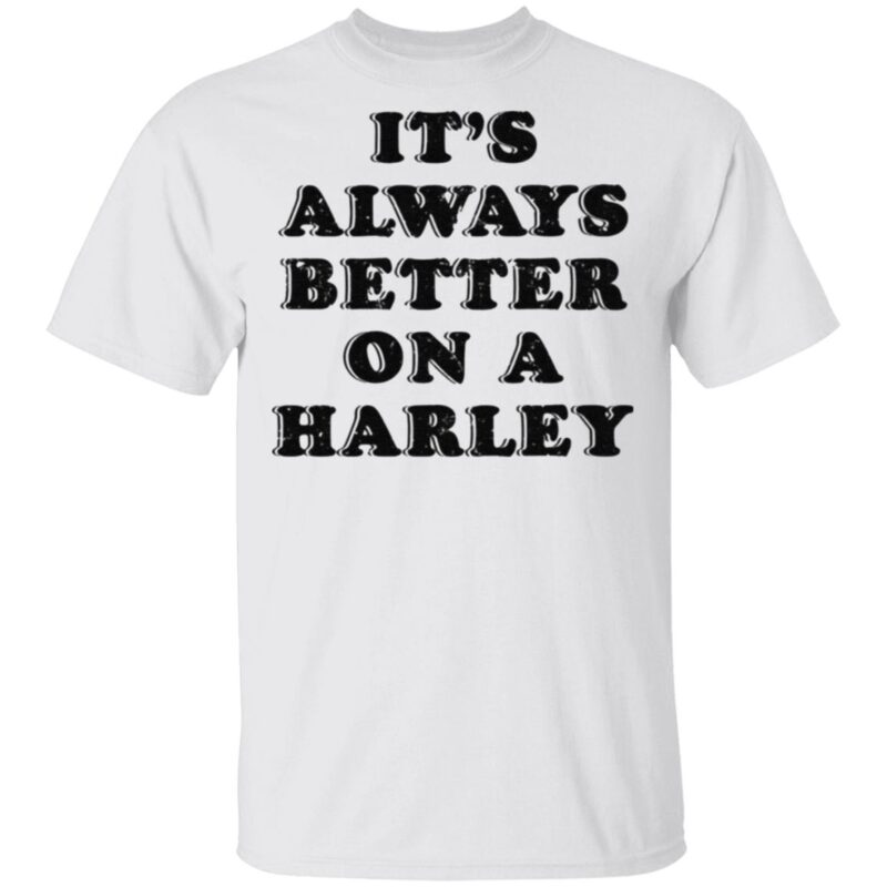 It's Always Better On A Harley T Shirt