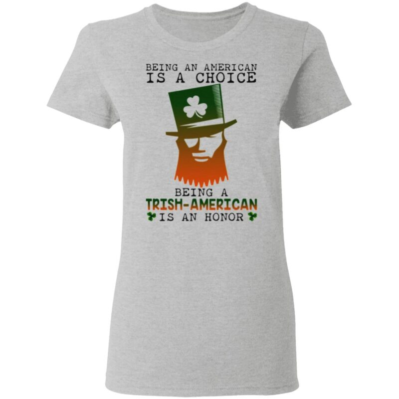 Saint Patrick Being An American Is A Choice Being A Trish American Is An Honor T Shirt