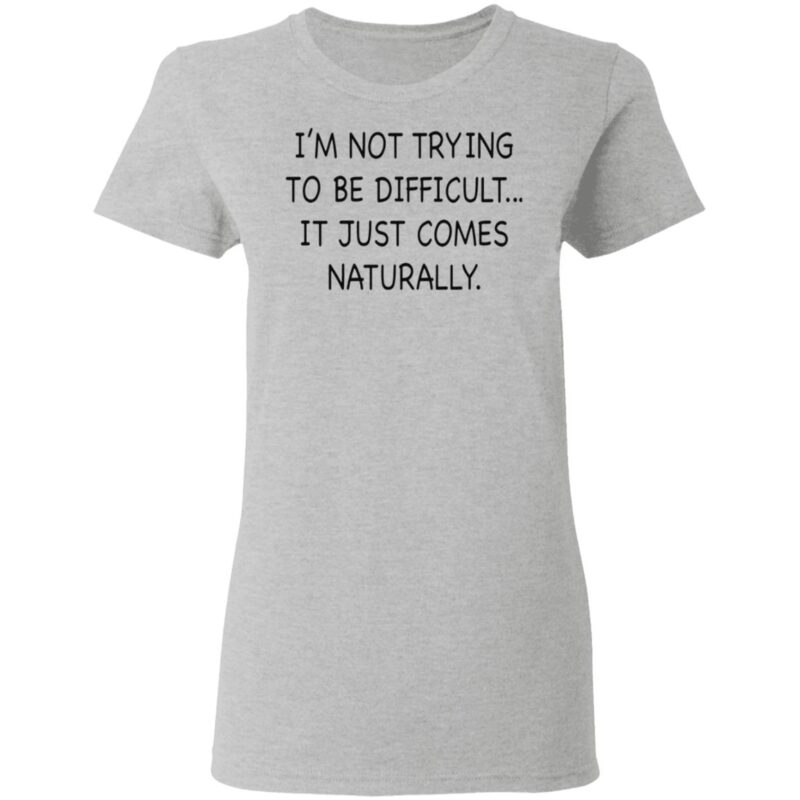 I'm Not Trying To Be Difficult It Just Comes Naturally T Shirt