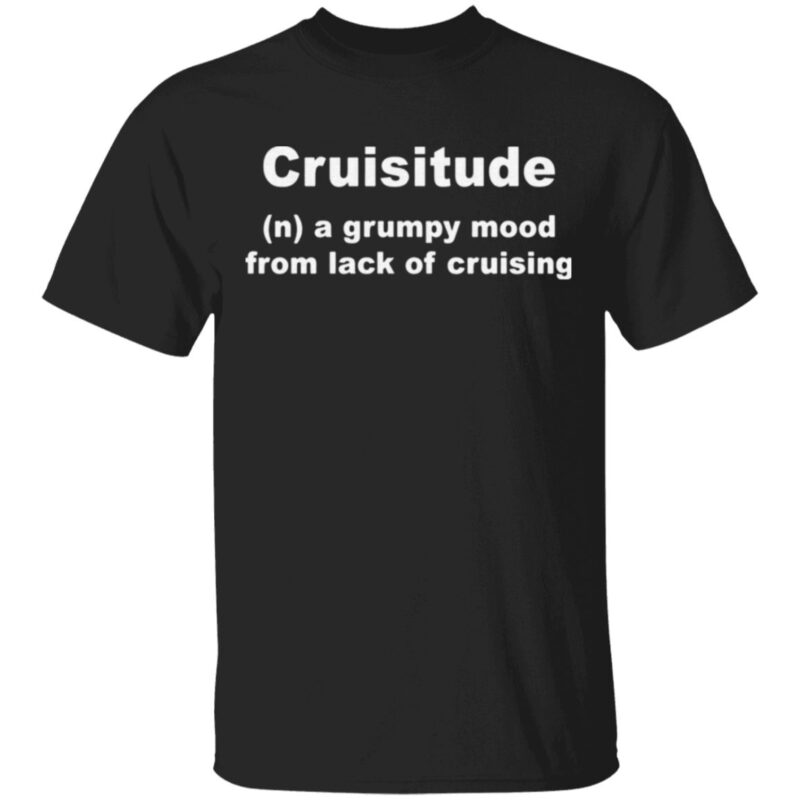 Cruisitude A Grumpy Mood From Lack Of Cruising T Shirt