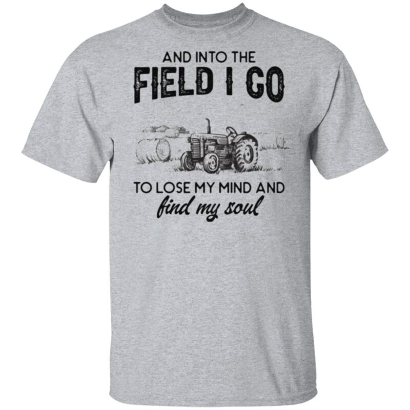 And Into The Field I Go To Lose My Mind and Find My Soul T-Shirt