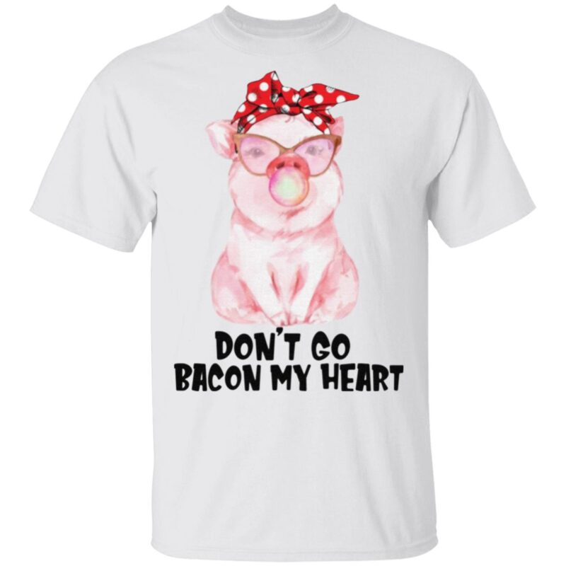 Don't Go Bacon My Heart T Shirt