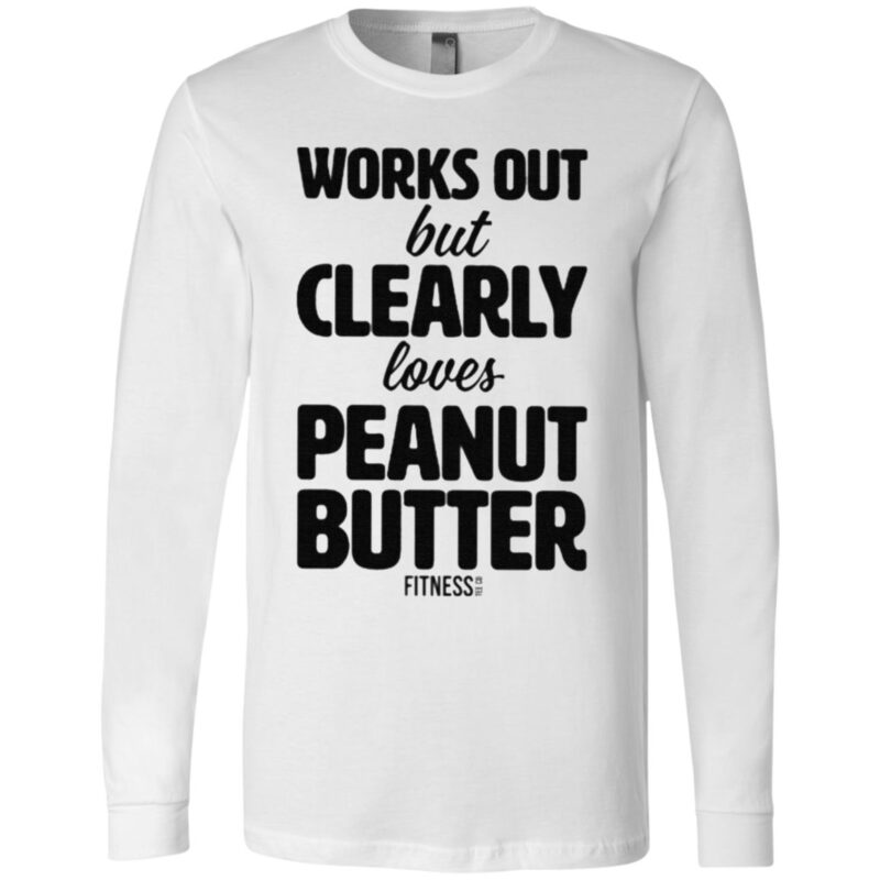 Works Out But Clearly Loves Peanut Butter T Shirt