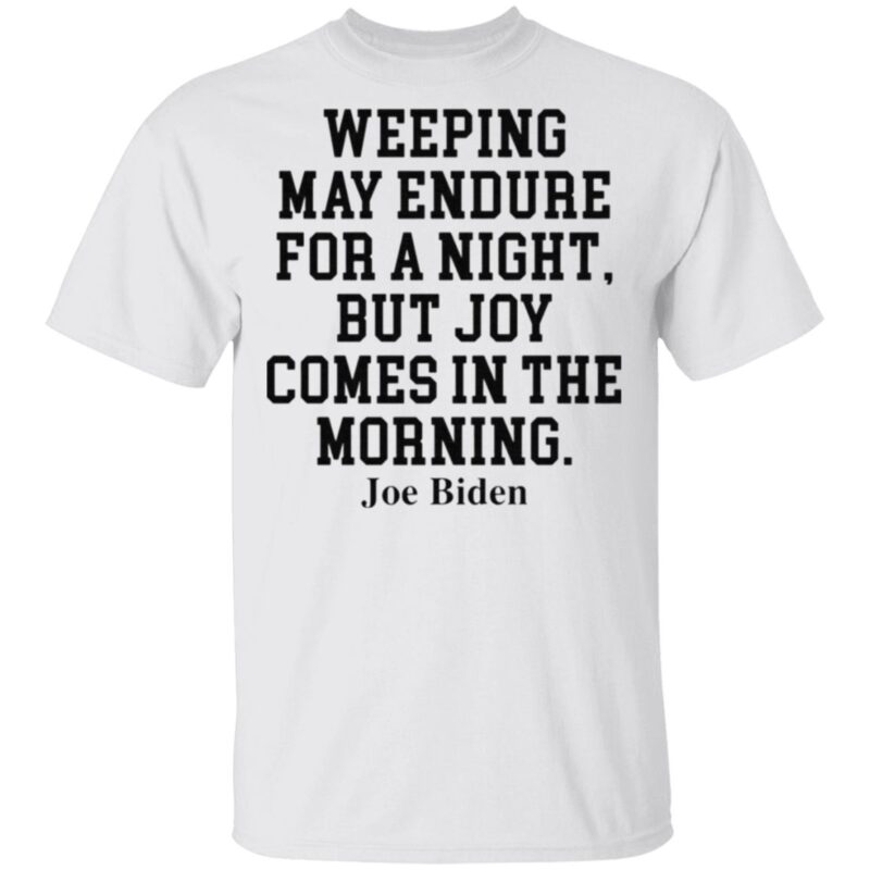 Weeping May Endure For A Night But Joy Comes In The Morning Joe Biden T Shirt