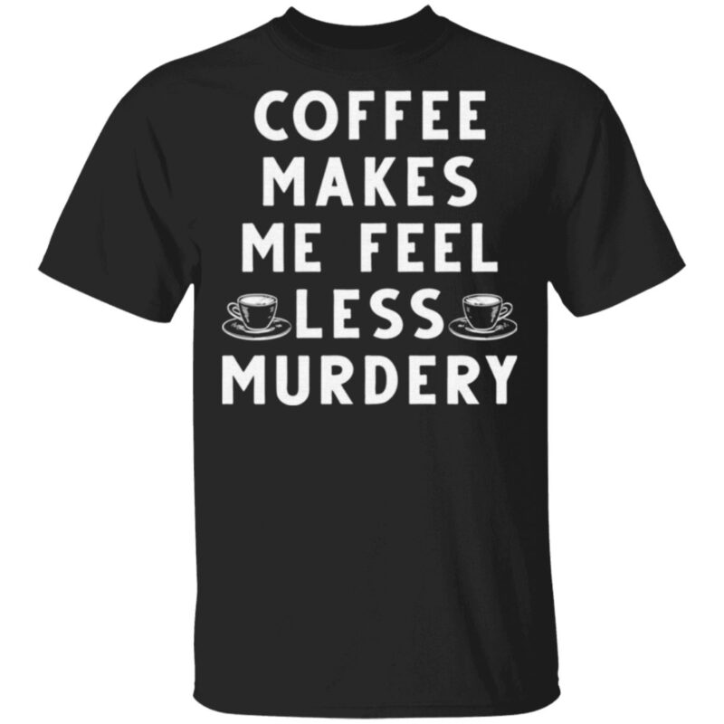 Coffee Makes Me Feel Less Murdery T Shirt