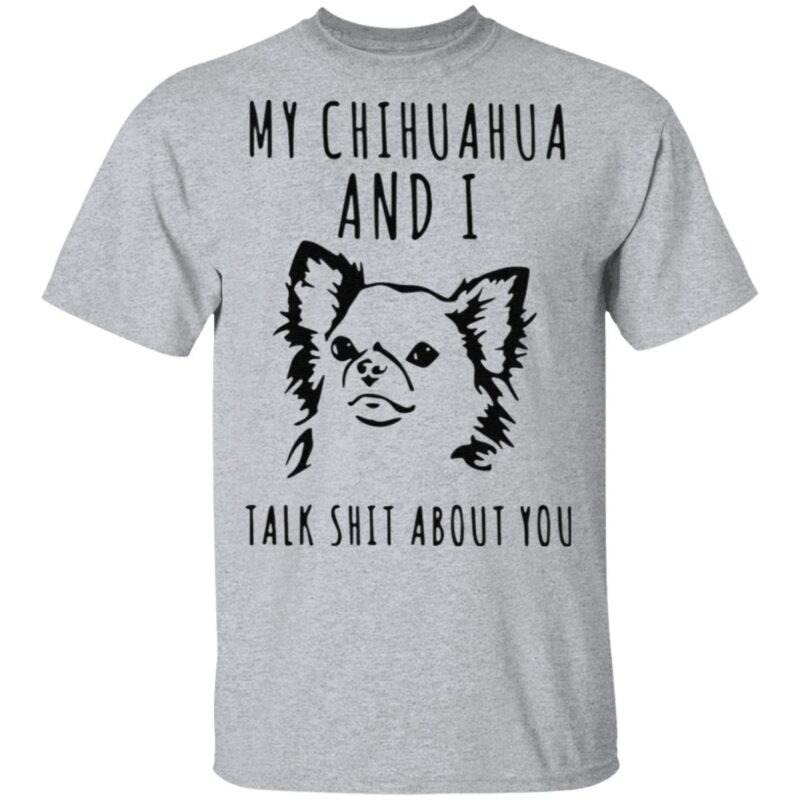 My Chihuahua And I Talk Shit About You T Shirt