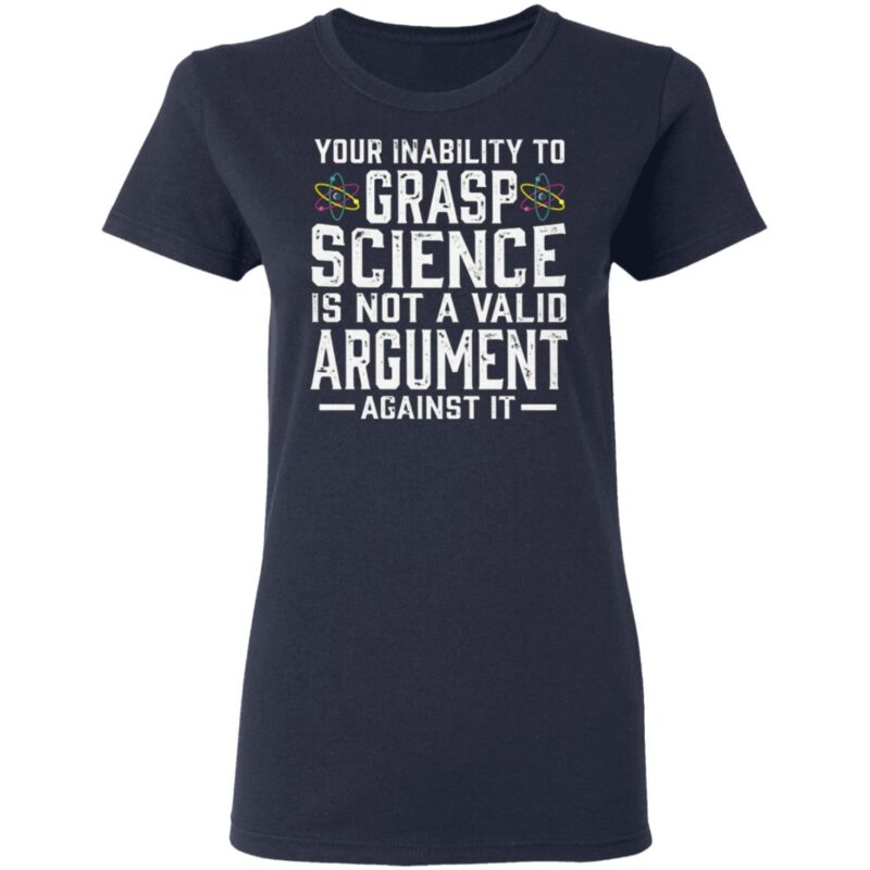 Your Inability To Grasp Science Is Not A Valid Argument Against It T Shirt