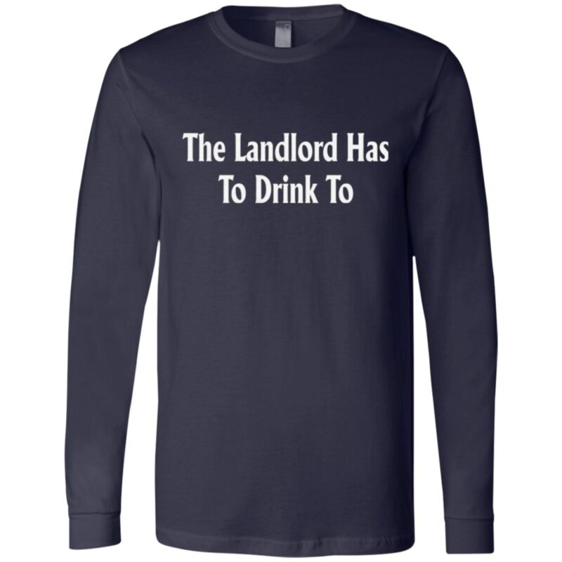 The Landlord Has To Drink To T Shirt