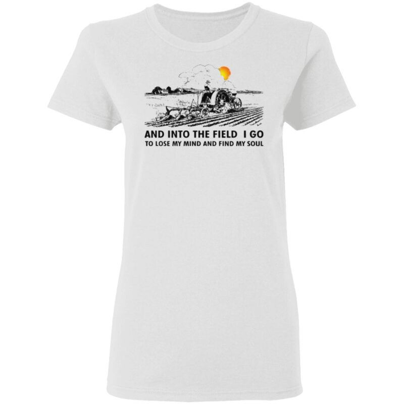 Farmer And Into The Field I Go To Lose My Mind And Find My Soul T Shirt