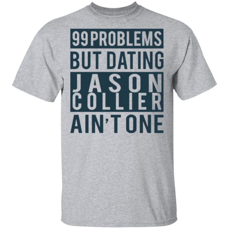 99 Problems But Dating Jason Collier Ain't One T Shirt