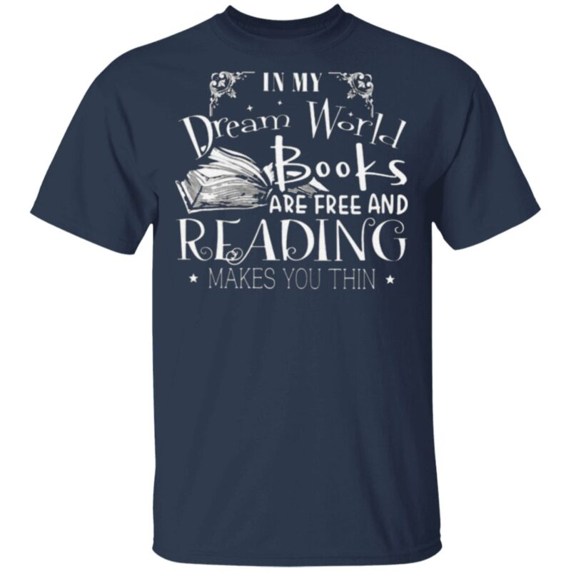 In My Dream World Books Are Free And Reading Makes You Thin T Shirt