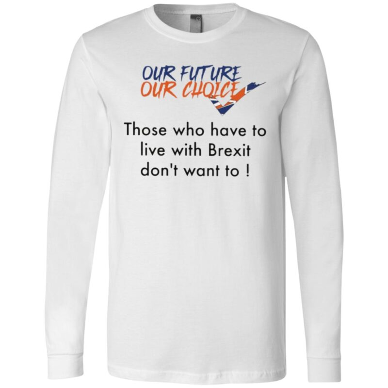 Our Future Our Choice Those Who Have To Live With Brexit Don't Want To T Shirt