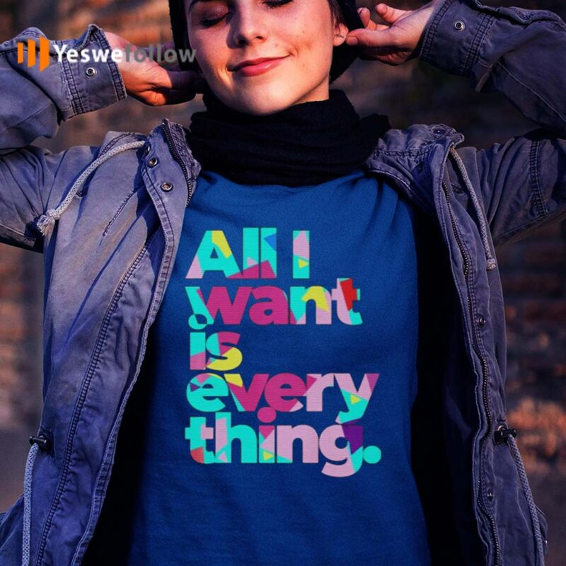 All-I-Want-Is-Everything-T-Shirt