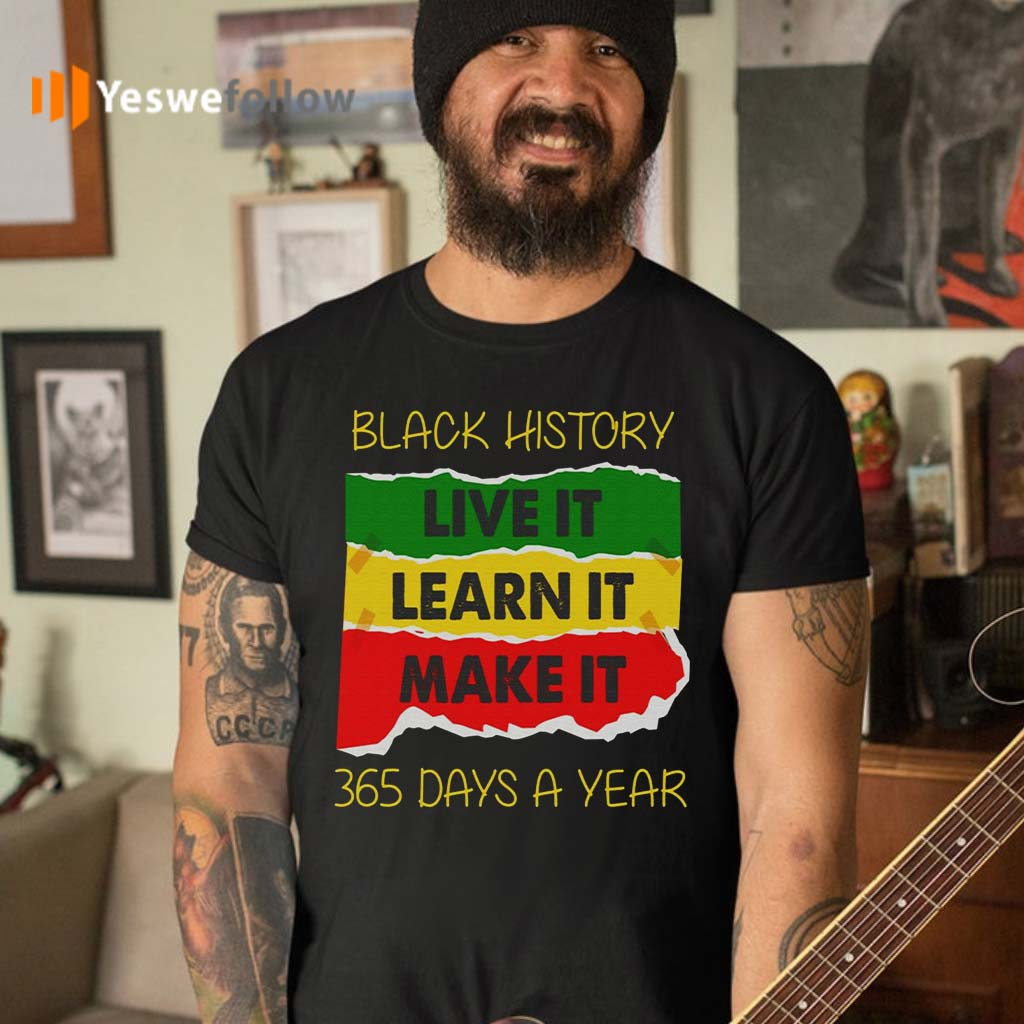 Black-History-Live-It-Make-It-Learn-It-365-Days-A-Year-T-Shirt