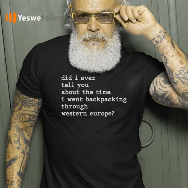 Did-I-Ever-Tell-You-About-the-Time-I-Went-Backpacking-Through-Western-Europe-T-Shirts