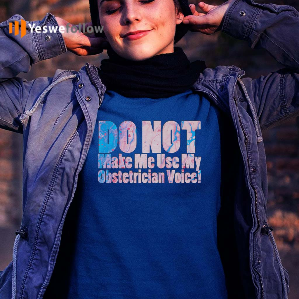 Do-Not-Make-Me-Use-My-Obstetrician-Voice!-T-Shirt