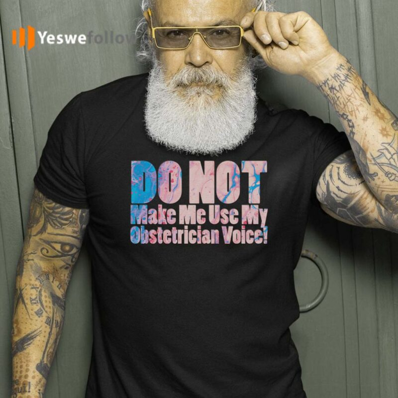 Do-Not-Make-Me-Use-My-Obstetrician-Voice!-T-Shirts