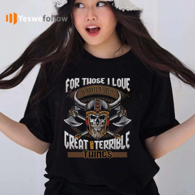 For-Those-I-Love-I-Will-Do-Great-And-Terrible-Things-TShirt