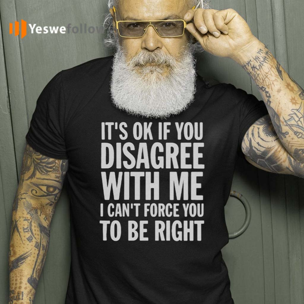 Good-It's-Ok-If-You-Disagree-With-Me-I-Can't-Force-You-shirt