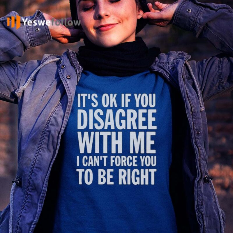 Good-It's-Ok-If-You-Disagree-With-Me-I-Can't-Force-You-shirts