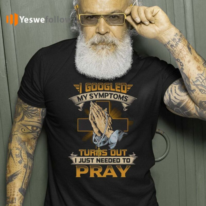 I-Googled-My-Symptoms-Turns-Out-I-Just-Needed-To-Pray-T-Shirt