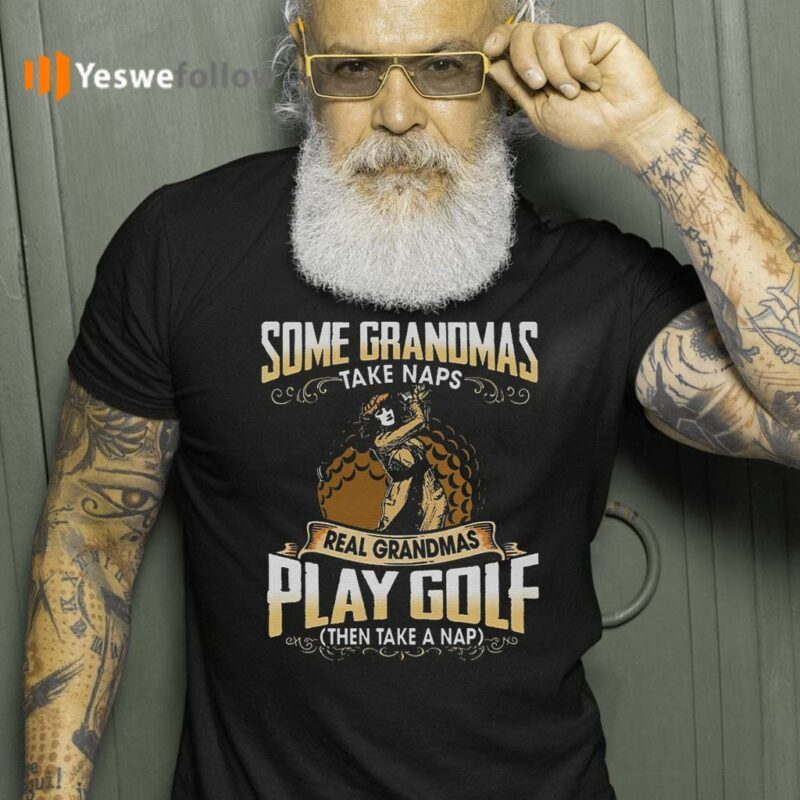 Some-Grandmas-Take-Naps-Real-Grandmas-Play-Golf-And-Take-A-Nap-Tee-Shirt