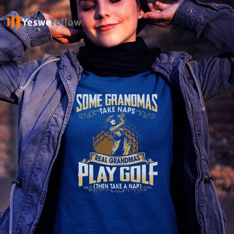 Some-Grandmas-Take-Naps-Real-Grandmas-Play-Golf-And-Take-A-Nap-Tee-Shirts