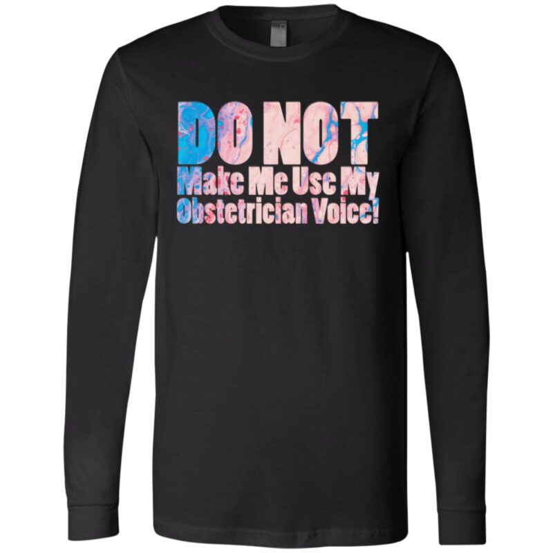 Do Not Make Me Use My Obstetrician Voice! T-Shirt