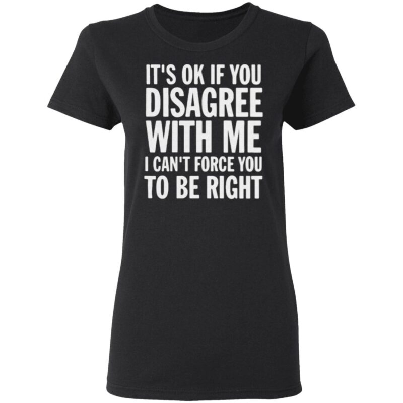 Good It's Ok If You Disagree With Me I Can't Force You t shirt