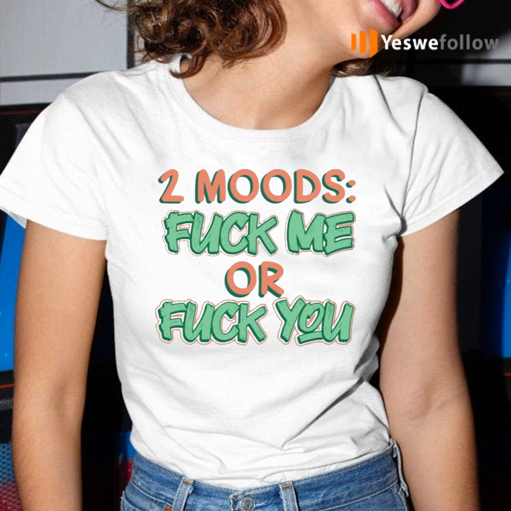 2 Moods Fuck Me Or Fuck You T-Shirt