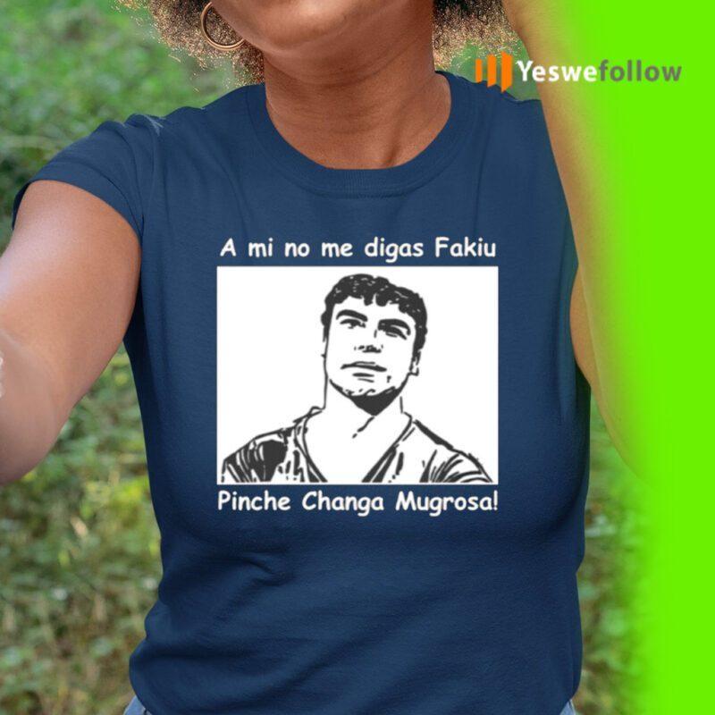 A Mi No Me Digas Fakiu Pinche Changa Mugrosa Shirt