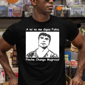 A Mi No Me Digas Fakiu Pinche Changa Mugrosa Shirts
