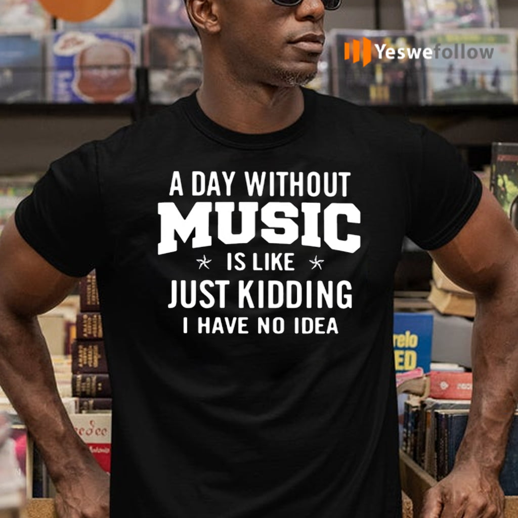 A day without music is like just kidding I have no idea teeshirt