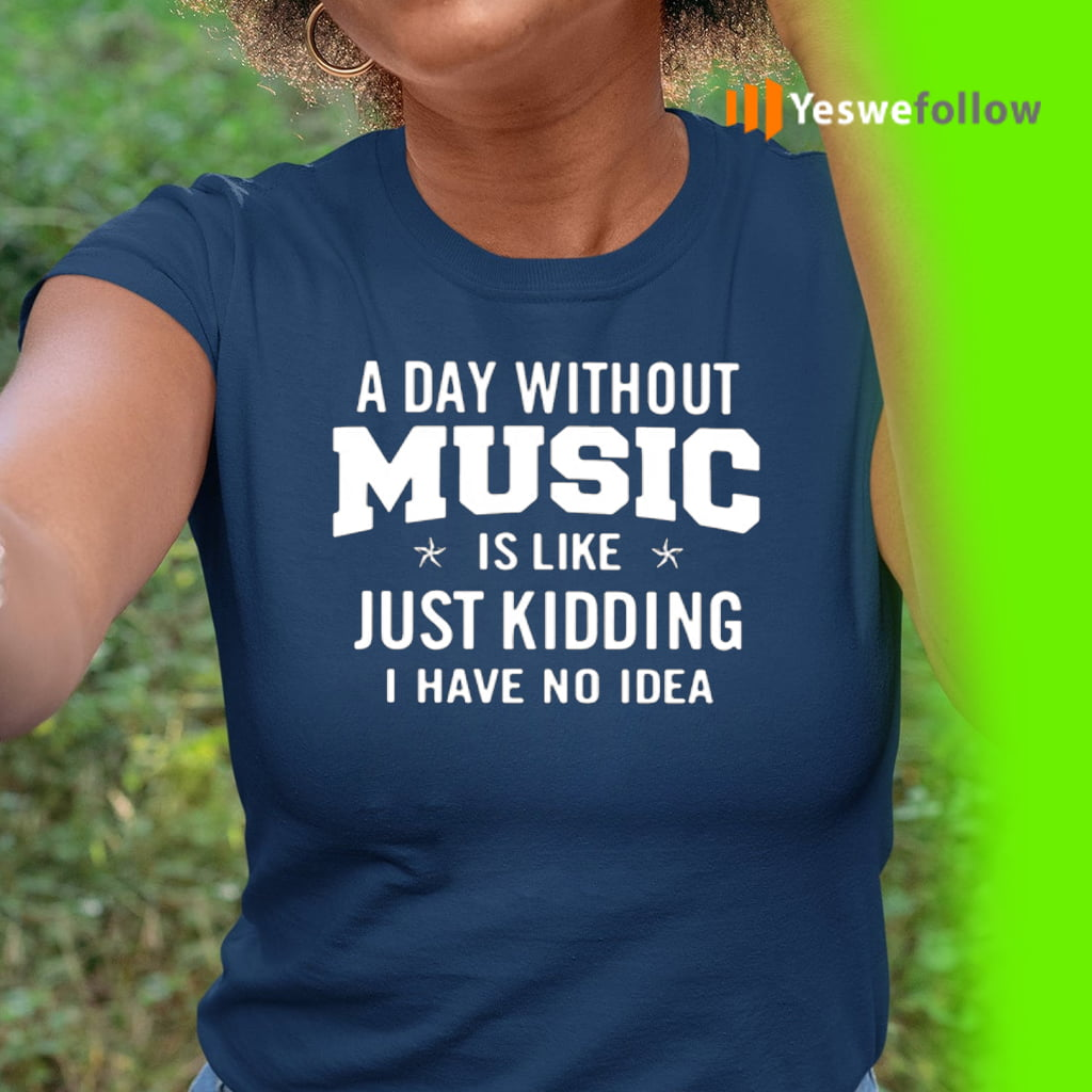 A day without music is like just kidding I have no idea teeshirts