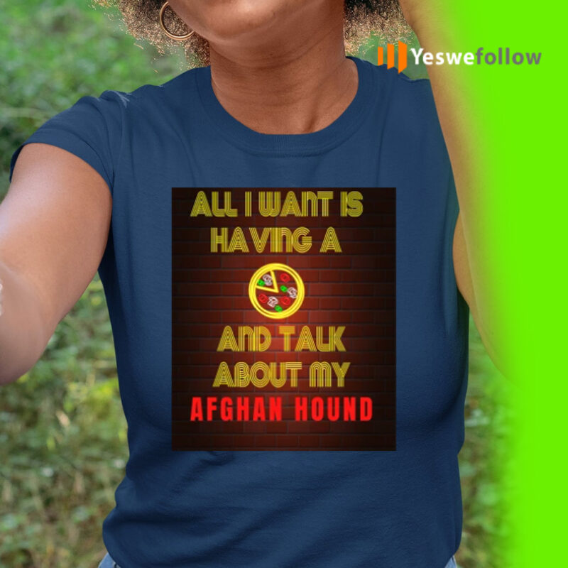All I want is having a Pizza and talk about my Afghan Hound T-Shirt