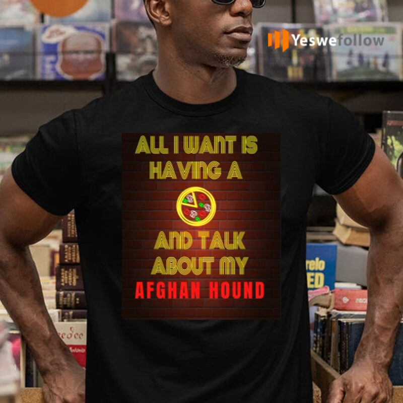 All I want is having a Pizza and talk about my Afghan Hound T-Shirts