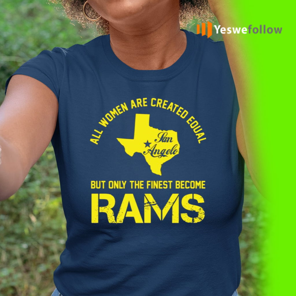 All Women Are Created Equal San Angles But Only Finest Become Rams TeeShirts