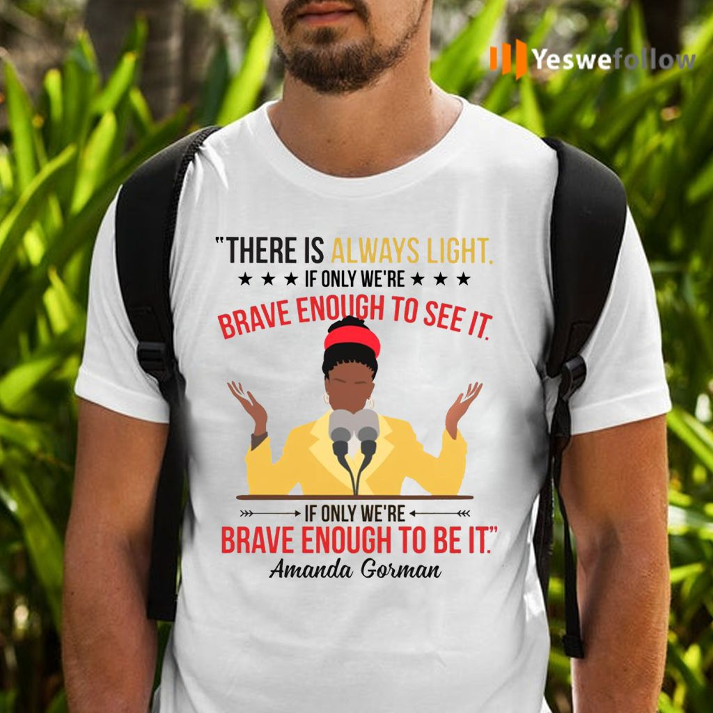 Amanda Gorman There Is Always Light If Only We're Brave Enough To See It T-Shirts