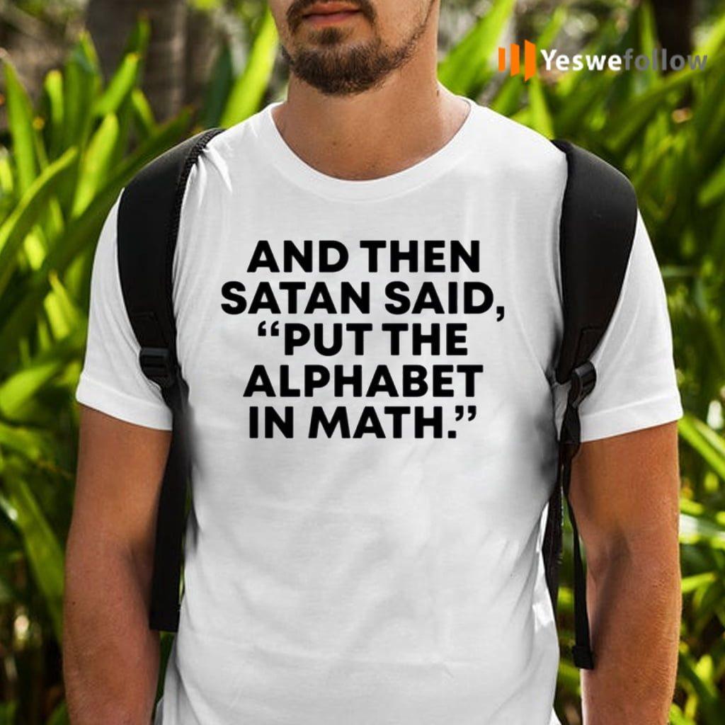 And Then Satan Said, Put The Alphabet In Math TeeShirt