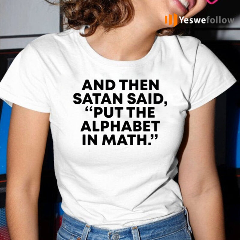 And Then Satan Said, Put The Alphabet In Math TeeShirts