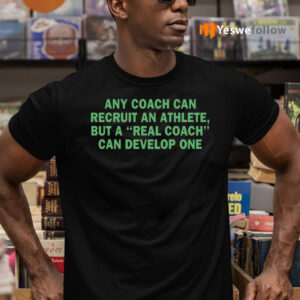 Any Coach Can Recruit An Athlete, But A Real Coach Can Develop One TeeShirt